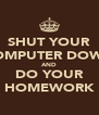 SHUT YOUR COMPUTER DOWN AND DO YOUR HOMEWORK - Personalised Poster A4 size