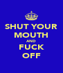 SHUT YOUR MOUTH AND FUCK OFF - Personalised Poster A4 size
