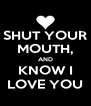 SHUT YOUR MOUTH, AND KNOW I LOVE YOU - Personalised Poster A4 size