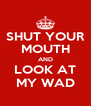 SHUT YOUR MOUTH AND LOOK AT MY WAD - Personalised Poster A4 size