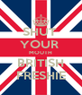 SHUT  YOUR  MOUTH BRITISH FRESHIE - Personalised Poster A4 size