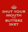SHUT YOUR MOUTH YOU BUTTERZ SKET - Personalised Poster A4 size
