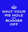 SHUT YOUR PIE HOLE AND BUGGER OFF - Personalised Poster A4 size