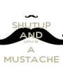 SHUTUP AND GROW A MUSTACHE - Personalised Poster A4 size