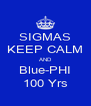 SIGMAS KEEP CALM AND Blue-PHI 100 Yrs - Personalised Poster A4 size
