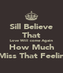 Sill Believe That Love Will come Again How Much I Miss That Feeling - Personalised Poster A4 size