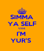 SIMMA YA SELF CUZ I'M  YUR'S  - Personalised Poster A4 size