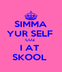 SIMMA YUR SELF  CUZ  I AT  SKOOL  - Personalised Poster A4 size