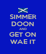 SIMMER DOON AND GET ON WAE IT - Personalised Poster A4 size