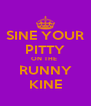 SINE YOUR PITTY ON THE  RUNNY KINE - Personalised Poster A4 size