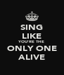 SING LIKE YOU'RE THE ONLY ONE ALIVE - Personalised Poster A4 size
