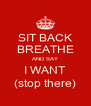 SIT BACK BREATHE AND SAY I WANT (stop there) - Personalised Poster A4 size