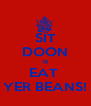 SIT DOON N EAT  YER BEANS! - Personalised Poster A4 size