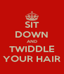 SIT DOWN AND TWIDDLE YOUR HAIR - Personalised Poster A4 size