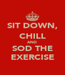 SIT DOWN, CHILL AND SOD THE EXERCISE - Personalised Poster A4 size