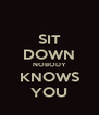 SIT DOWN NOBODY KNOWS YOU - Personalised Poster A4 size