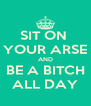 SIT ON  YOUR ARSE AND BE A BITCH ALL DAY - Personalised Poster A4 size