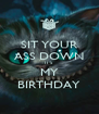 SIT YOUR ASS DOWN IT'S MY BIRTHDAY - Personalised Poster A4 size