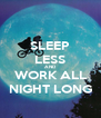 SLEEP LESS AND WORK ALL NIGHT LONG - Personalised Poster A4 size