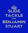 SLIDE TACKLE LIKE BENJAMIN STUART - Personalised Poster A4 size