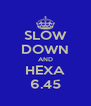 SLOW DOWN AND HEXA 6.45 - Personalised Poster A4 size