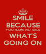 SMILE BECAUSE YOU HAVE NO IDEA WHAT'S GOING ON - Personalised Poster A4 size