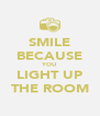 SMILE BECAUSE YOU LIGHT UP THE ROOM - Personalised Poster A4 size