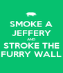 SMOKE A JEFFERY AND STROKE THE FURRY WALL - Personalised Poster A4 size