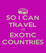 SO I CAN TRAVEL TO EXOTIC COUNTRIES - Personalised Poster A4 size