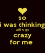 so i was thinking will u go crazy for me  - Personalised Poster A4 size