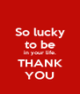 So lucky to be in your life. THANK YOU - Personalised Poster A4 size