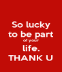 So lucky to be part of your life. THANK U - Personalised Poster A4 size