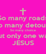 So many roads So many detours So many choice But only one way JESUS - Personalised Poster A4 size