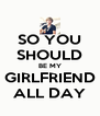 SO YOU SHOULD BE MY GIRLFRIEND ALL DAY - Personalised Poster A4 size