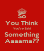 So You Think You've Said Something Aaaama?? - Personalised Poster A4 size