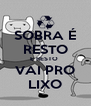 SOBRA É RESTO E RESTO  VAI PRO LIXO - Personalised Poster A4 size