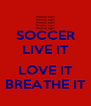 SOCCER LIVE IT  LOVE IT BREATHE IT - Personalised Poster A4 size