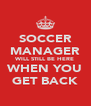 SOCCER MANAGER WILL STILL BE HERE WHEN YOU GET BACK - Personalised Poster A4 size