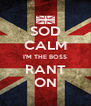 SOD CALM I'M THE BOSS RANT ON - Personalised Poster A4 size