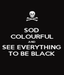 SOD COLOURFUL AND SEE EVERYTHING TO BE BLACK - Personalised Poster A4 size