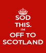 SOD THIS. I'M OFF TO SCOTLAND - Personalised Poster A4 size