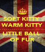 SOFT KITTY  WARM KITTY . . . . . . . . . . . . . . . . . . . . . . . . . . . .   LITTLE BALL  OF FUR - Personalised Poster A4 size
