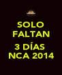 SOLO FALTAN  3 DÍAS  NCA 2014 - Personalised Poster A4 size