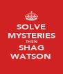 SOLVE MYSTERIES THEN SHAG WATSON - Personalised Poster A4 size