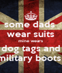 some dads  wear suits mine wears dog tags and military boots! - Personalised Poster A4 size