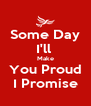 Some Day I'll  Make You Proud I Promise - Personalised Poster A4 size