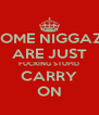 SOME NIGGAZ  ARE JUST FUCKING STUPID CARRY ON - Personalised Poster A4 size