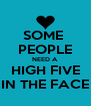 SOME  PEOPLE NEED A HIGH FIVE IN THE FACE - Personalised Poster A4 size