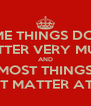 SOME THINGS DON'T MATTER VERY MUCH AND MOST THINGS DON'T MATTER AT ALL. - Personalised Poster A4 size