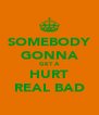 SOMEBODY GONNA GET A HURT REAL BAD - Personalised Poster A4 size